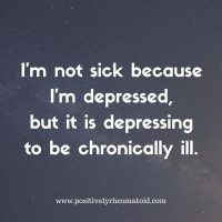 I'm not sick because I'm depressed, but it is depressing to be chronically ill.