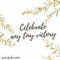 Celebrate any tiny victory
