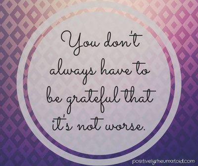 You don't always have to be grateful that it's not worse.